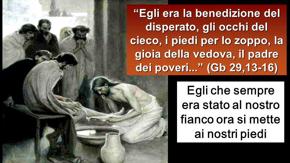 Egli era la benedizione del disperato, gli occhi del cieco, i piedi per lo zoppo, la gioia della vedova, il padre dei poveri... (Gb 29,13-16)