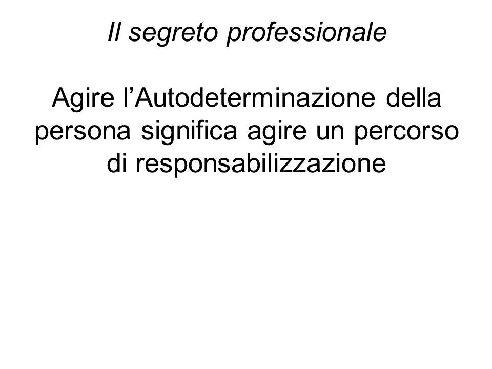 Il segreto professionale Agire l'Autodeterminazione della persona significa agire un percorso di responsabilizzazione