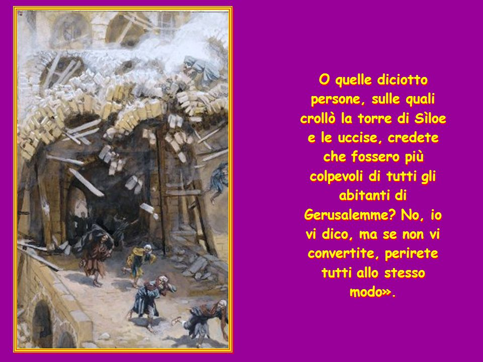 O quelle diciotto persone, sulle quali crollò la torre di Sìloe e le uccise, credete che fossero più colpevoli di tutti gli abitanti di Gerusalemme No, io vi dico, ma se non vi convertite, perirete tutti allo stesso modo».
