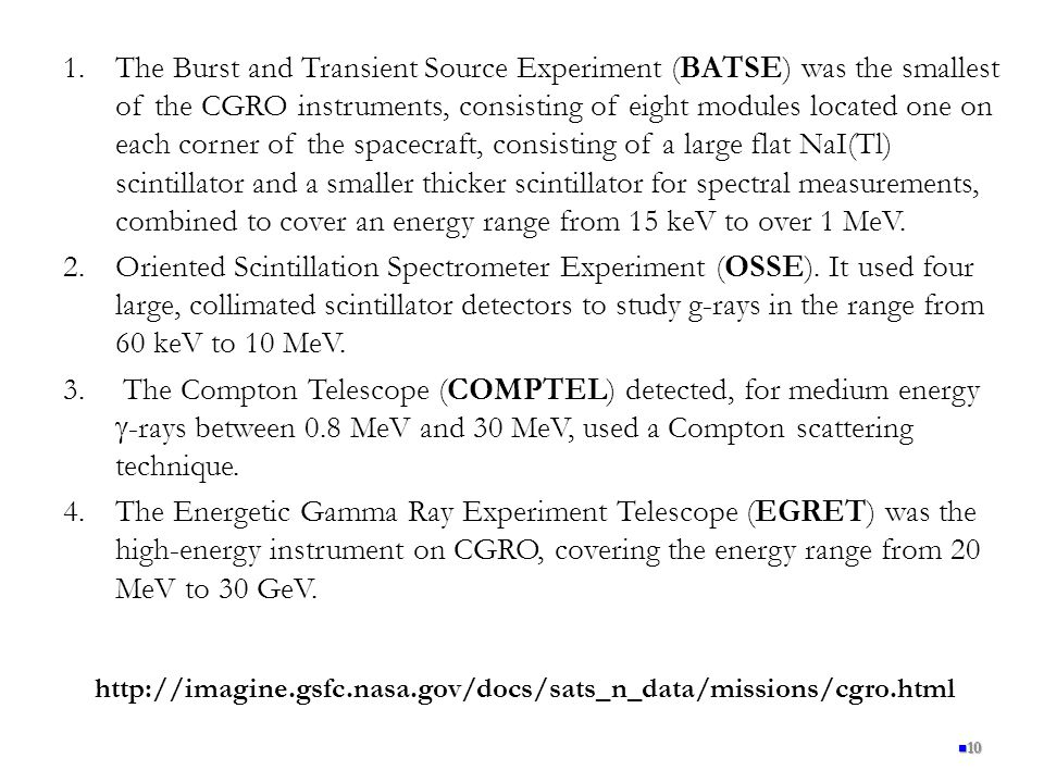 The Burst and Transient Source Experiment (BATSE) was the smallest of the CGRO instruments, consisting of eight modules located one on each corner of the spacecraft, consisting of a large flat NaI(Tl) scintillator and a smaller thicker scintillator for spectral measurements, combined to cover an energy range from 15 keV to over 1 MeV.
