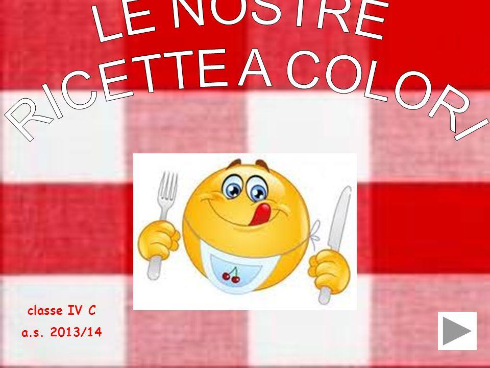 LE NOSTRE RICETTE A COLORI classe IV C a.s. 2013/14