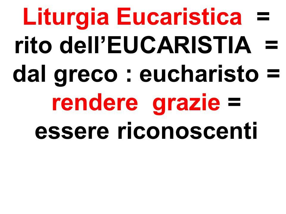 Liturgia Eucaristica = rito dell'EUCARISTIA = dal greco : eucharisto =
