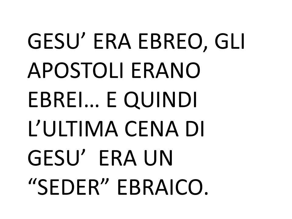 GESU' ERA EBREO, GLI APOSTOLI ERANO EBREI… E QUINDI L'ULTIMA CENA DI GESU' ERA UN SEDER EBRAICO.