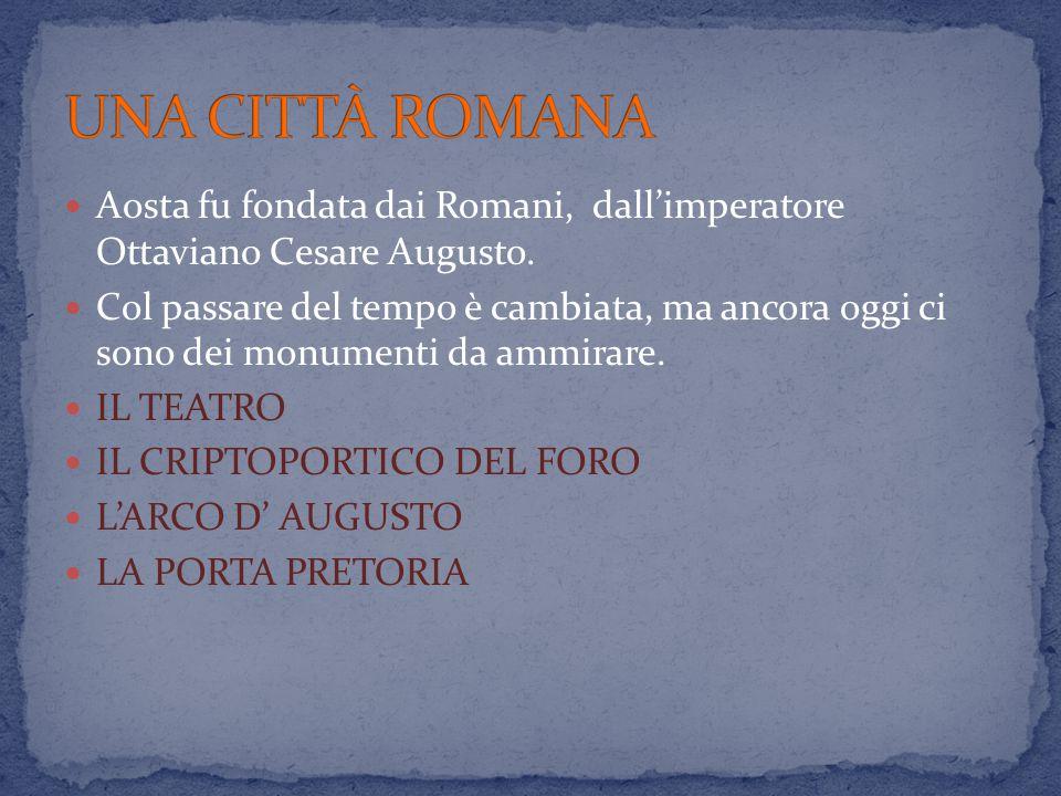 UNA CITTÀ ROMANA Aosta fu fondata dai Romani, dall'imperatore Ottaviano Cesare Augusto.