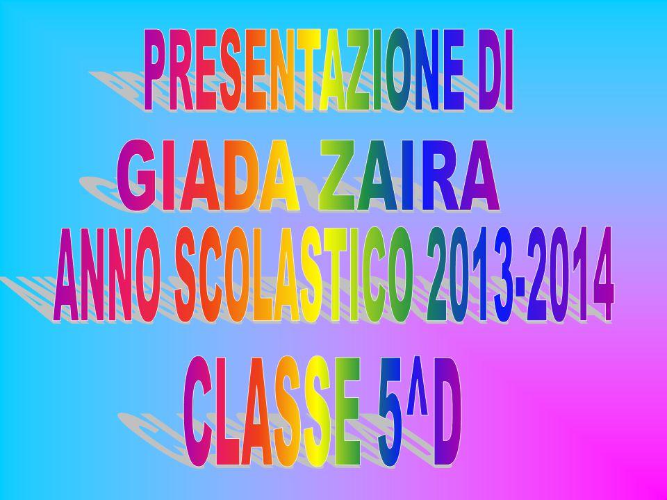 PRESENTAZIONE DI GIADA ZAIRA ANNO SCOLASTICO 2013-2014 CLASSE 5^D