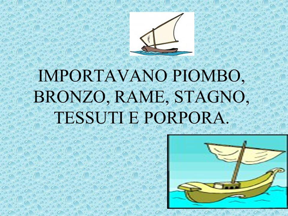 IMPORTAVANO PIOMBO, BRONZO, RAME, STAGNO, TESSUTI E PORPORA.