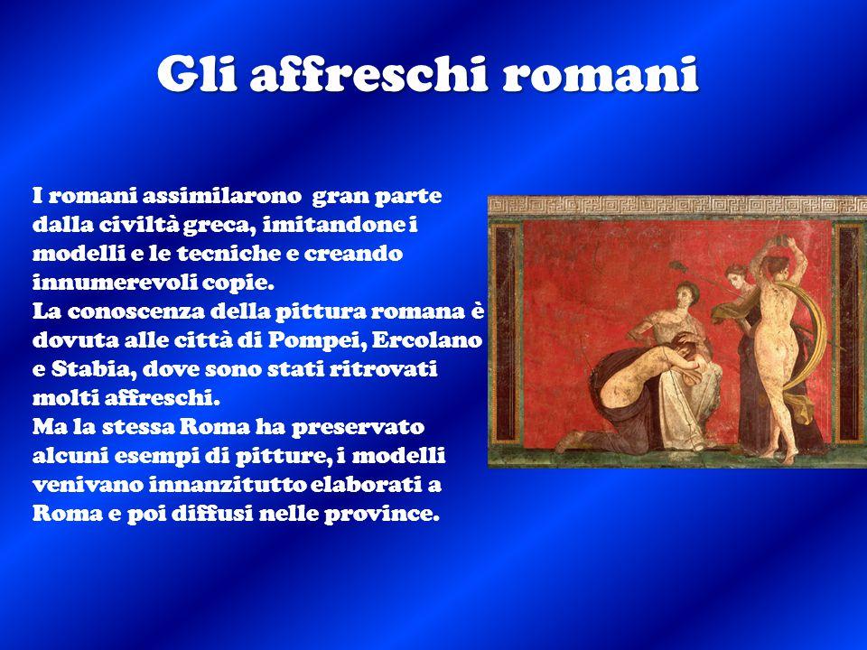 Gli affreschi romani I romani assimilarono gran parte dalla civiltà greca, imitandone i modelli e le tecniche e creando innumerevoli copie.