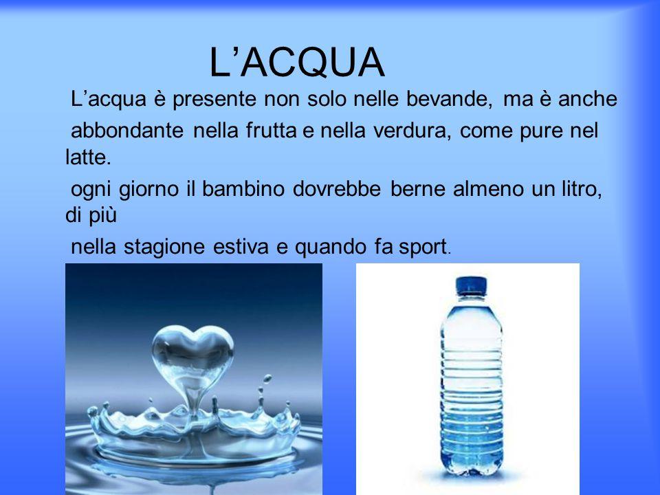 L'ACQUA L'acqua è presente non solo nelle bevande, ma è anche