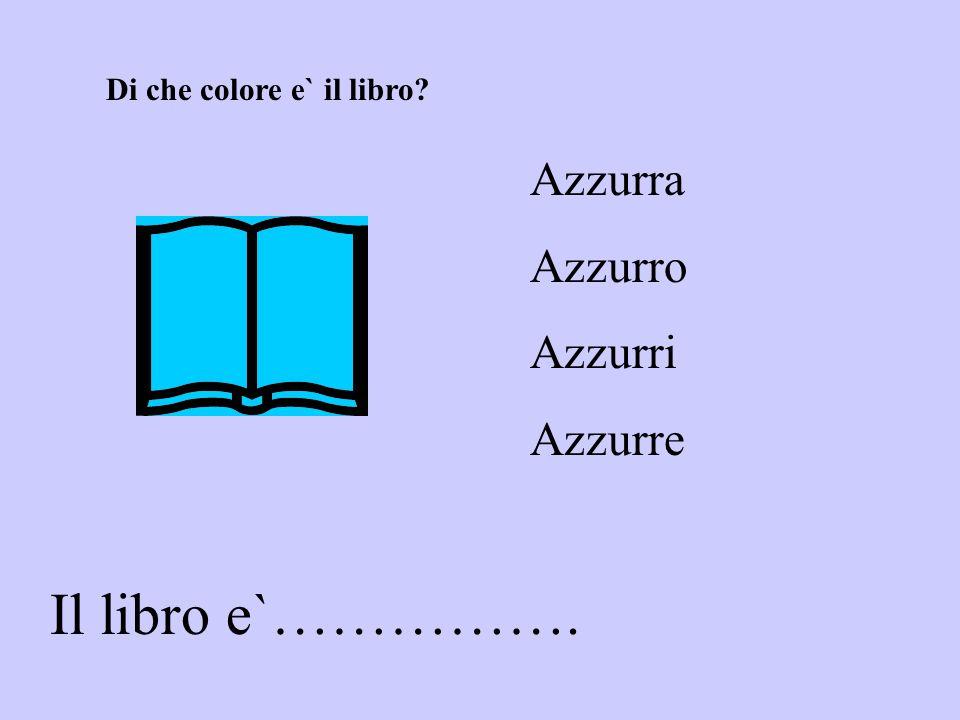 Il libro e`……………. Azzurra Azzurro Azzurri Azzurre