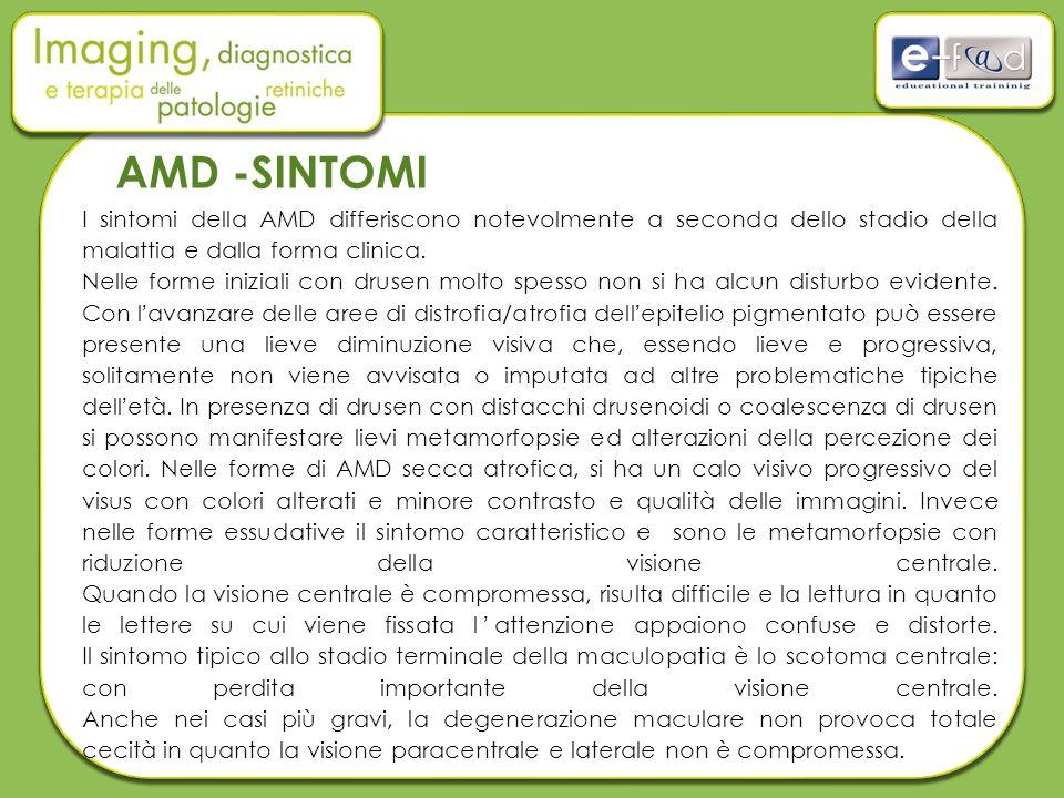 AMD -SINTOMI I sintomi della AMD differiscono notevolmente a seconda dello stadio della malattia e dalla forma clinica.