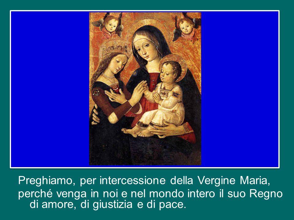 Preghiamo, per intercessione della Vergine Maria, perché venga in noi e nel mondo intero il suo Regno di amore, di giustizia e di pace.