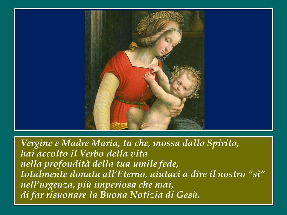 Vergine e Madre Maria, tu che, mossa dallo Spirito, hai accolto il Verbo della vita nella profondità della tua umile fede, totalmente donata all'Eterno, aiutaci a dire il nostro sì nell'urgenza, più imperiosa che mai, di far risuonare la Buona Notizia di Gesù.