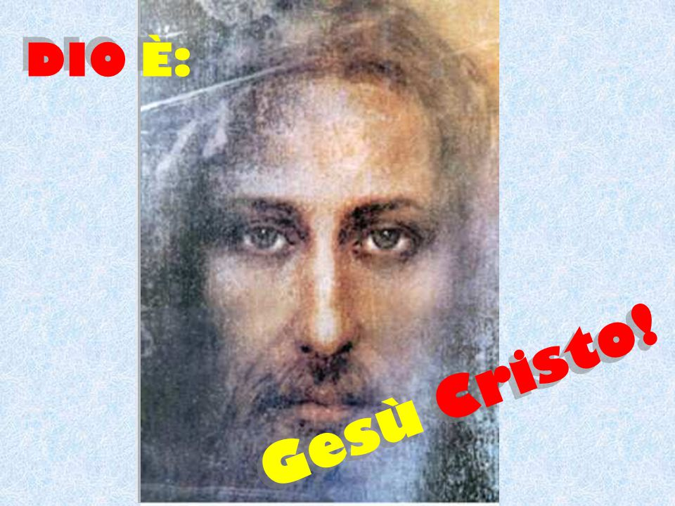 DIO È: Gesù Cristo!
