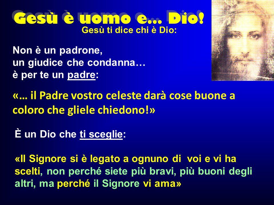 Gesù è uomo e… Dio! Gesù ti dice chi è Dio: Non è un padrone, un giudice che condanna… è per te un padre: