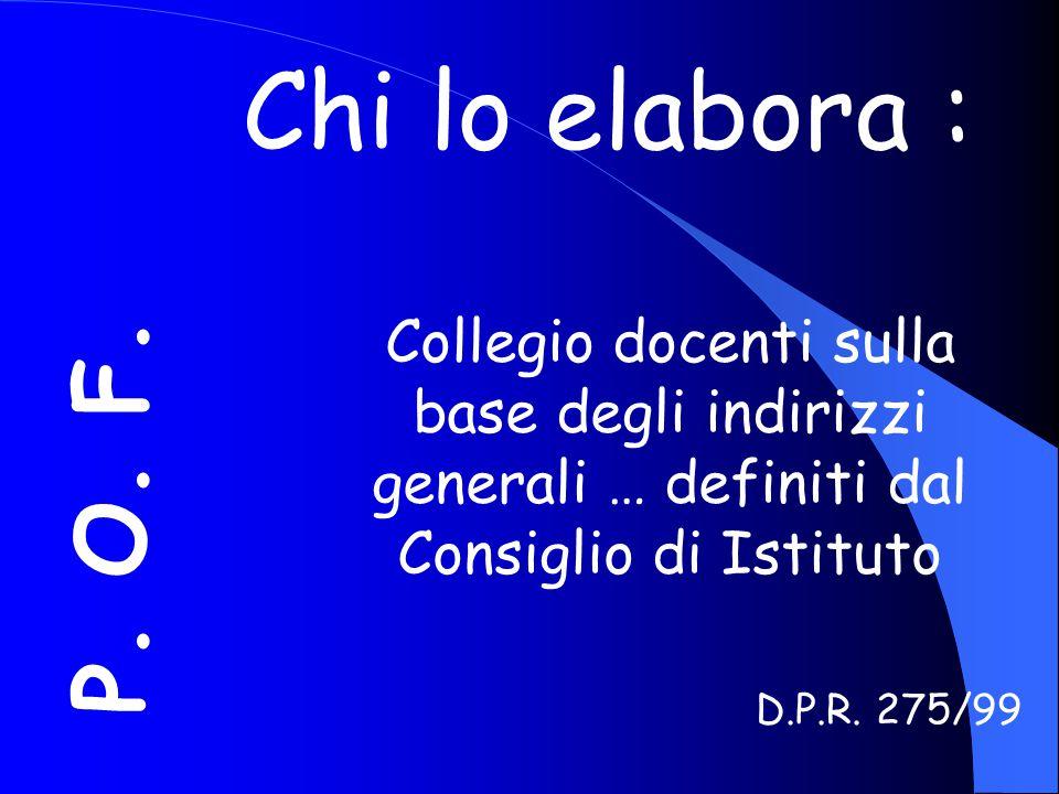 Chi lo elabora : P. O. F. Collegio docenti sulla base degli indirizzi generali … definiti dal Consiglio di Istituto.