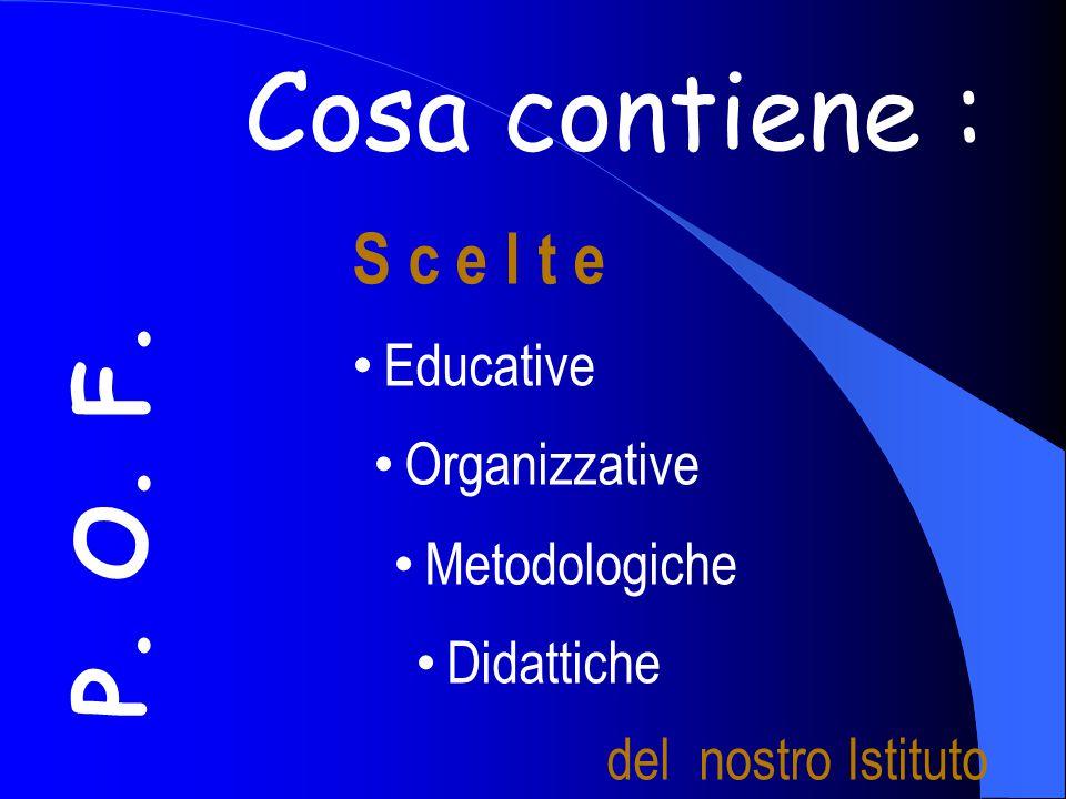 Cosa contiene : P. O. F. S c e l t e Educative Organizzative