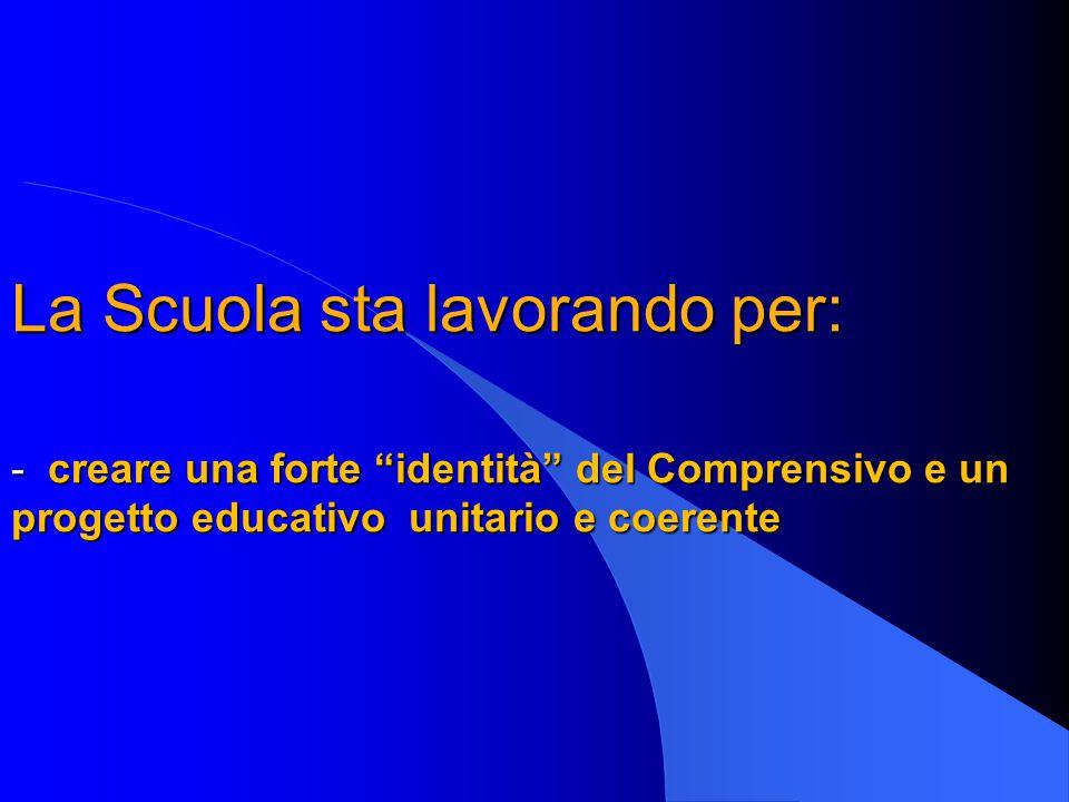 La Scuola sta lavorando per: - creare una forte identità del Comprensivo e un progetto educativo unitario e coerente