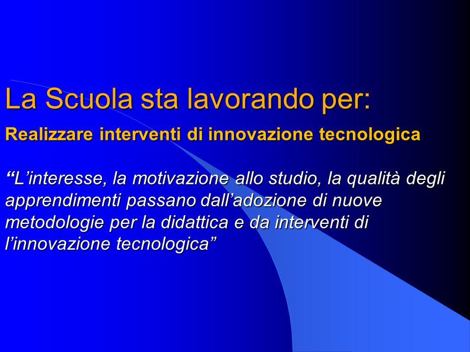 La Scuola sta lavorando per: Realizzare interventi di innovazione tecnologica L'interesse, la motivazione allo studio, la qualità degli apprendimenti passano dall'adozione di nuove metodologie per la didattica e da interventi di l'innovazione tecnologica