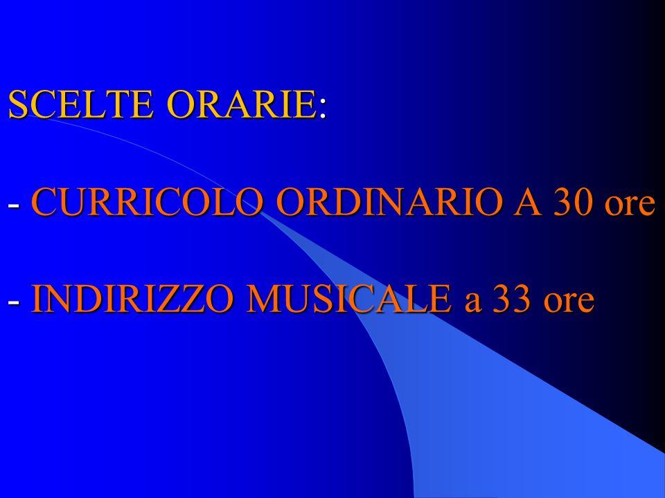 SCELTE ORARIE: - CURRICOLO ORDINARIO A 30 ore - INDIRIZZO MUSICALE a 33 ore