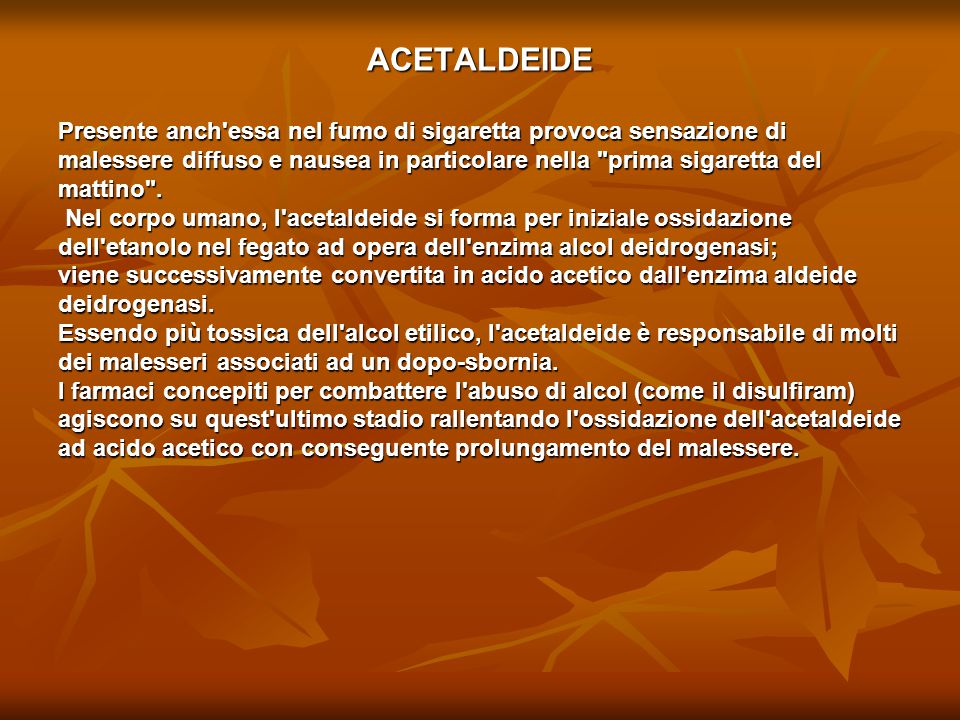 ACETALDEIDE Presente anch essa nel fumo di sigaretta provoca sensazione di. malessere diffuso e nausea in particolare nella prima sigaretta del.