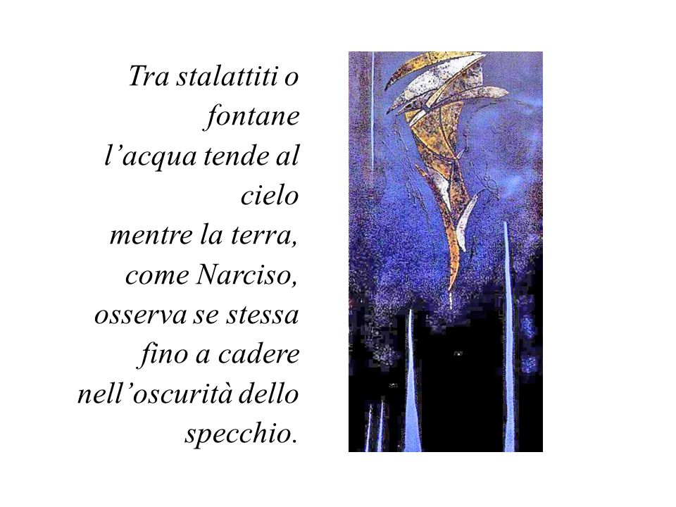 Tra stalattiti o fontane l'acqua tende al cielo mentre la terra, come Narciso, osserva se stessa fino a cadere nell'oscurità dello specchio.