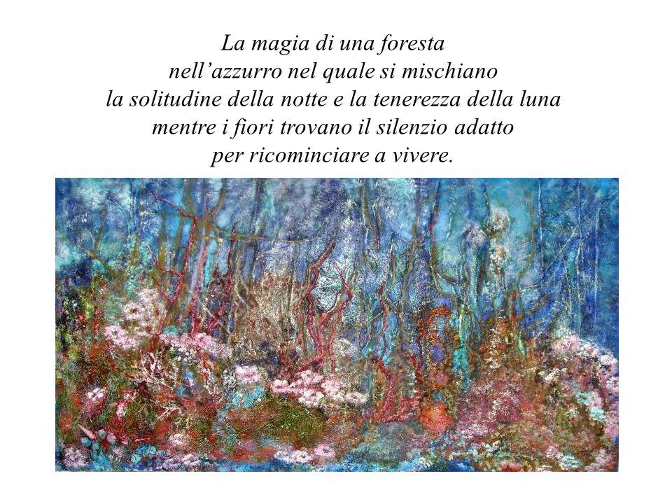 La magia di una foresta nell'azzurro nel quale si mischiano la solitudine della notte e la tenerezza della luna mentre i fiori trovano il silenzio adatto per ricominciare a vivere.