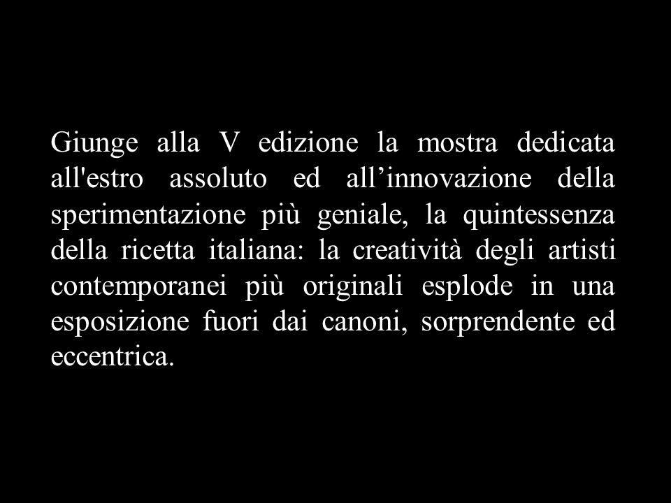 Giunge alla V edizione la mostra dedicata all estro assoluto ed all'innovazione della sperimentazione più geniale, la quintessenza della ricetta italiana: la creatività degli artisti contemporanei più originali esplode in una esposizione fuori dai canoni, sorprendente ed eccentrica.