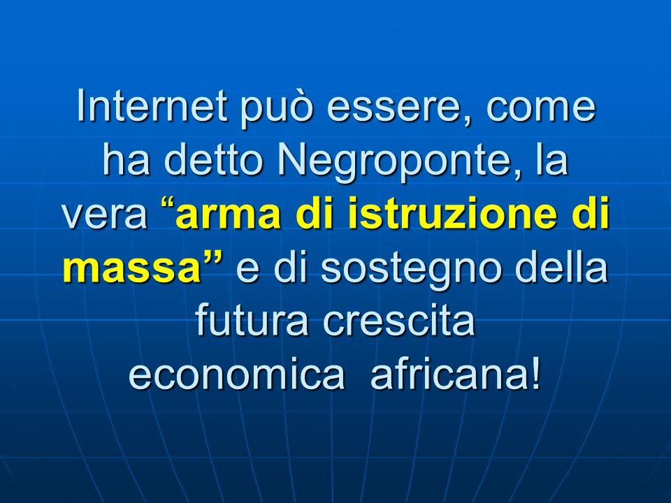 Internet può essere, come ha detto Negroponte, la vera arma di istruzione di massa e di sostegno della futura crescita economica africana!