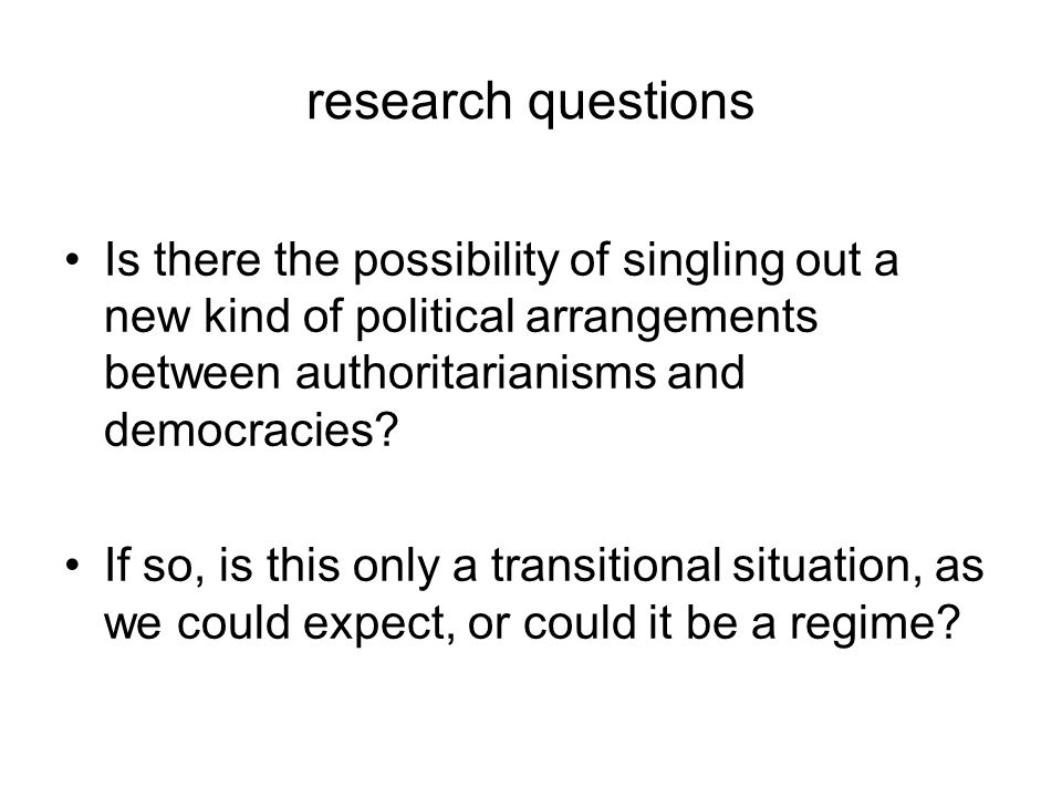 research questions Is there the possibility of singling out a new kind of political arrangements between authoritarianisms and democracies