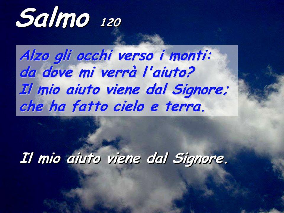 Salmo 120 Alzo gli occhi verso i monti: da dove mi verrà l aiuto
