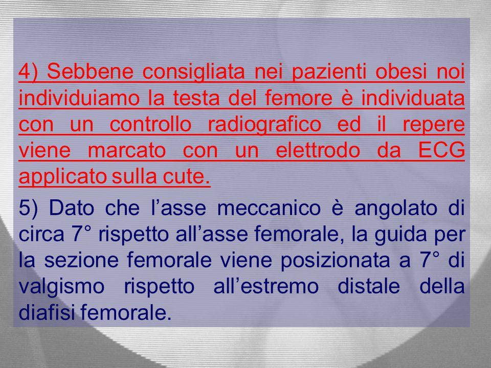 4) Sebbene consigliata nei pazienti obesi noi individuiamo la testa del femore è individuata con un controllo radiografico ed il repere viene marcato con un elettrodo da ECG applicato sulla cute.