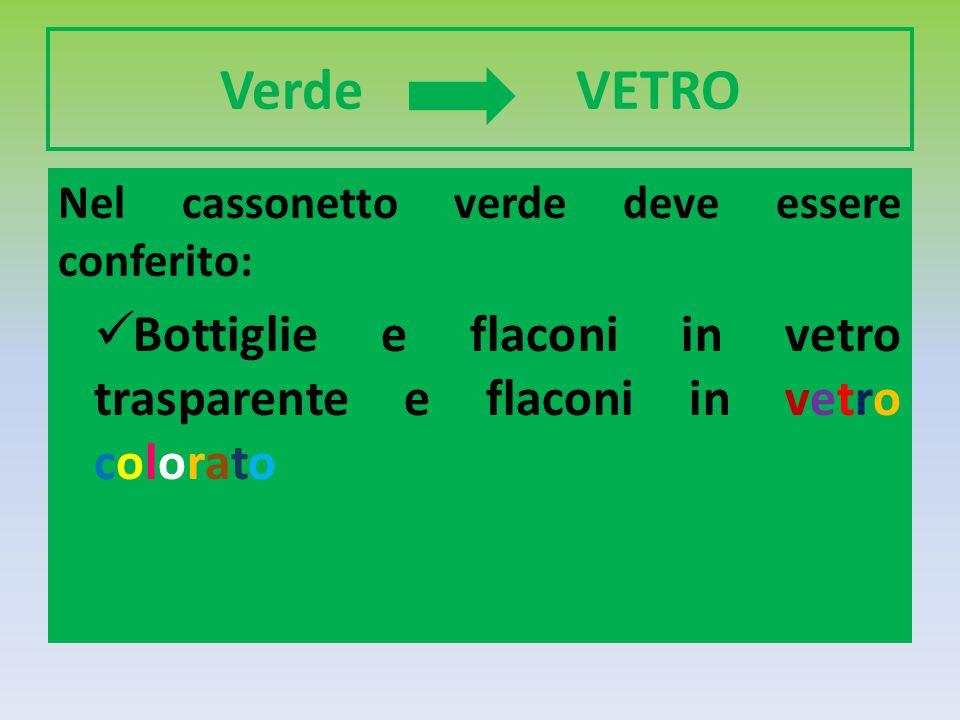 Verde VETRO Nel cassonetto verde deve essere conferito: Bottiglie e flaconi in vetro trasparente e flaconi in vetro colorato.