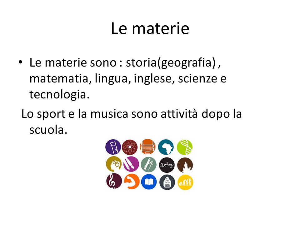 Le materie Le materie sono : storia(geografia) , matematia, lingua, inglese, scienze e tecnologia.