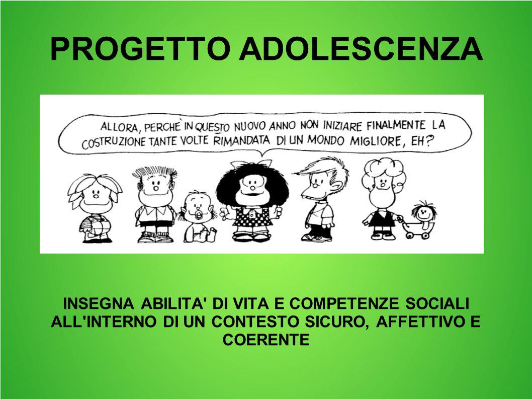 PROGETTO ADOLESCENZA INSEGNA ABILITA DI VITA E COMPETENZE SOCIALI ALL INTERNO DI UN CONTESTO SICURO, AFFETTIVO E COERENTE.