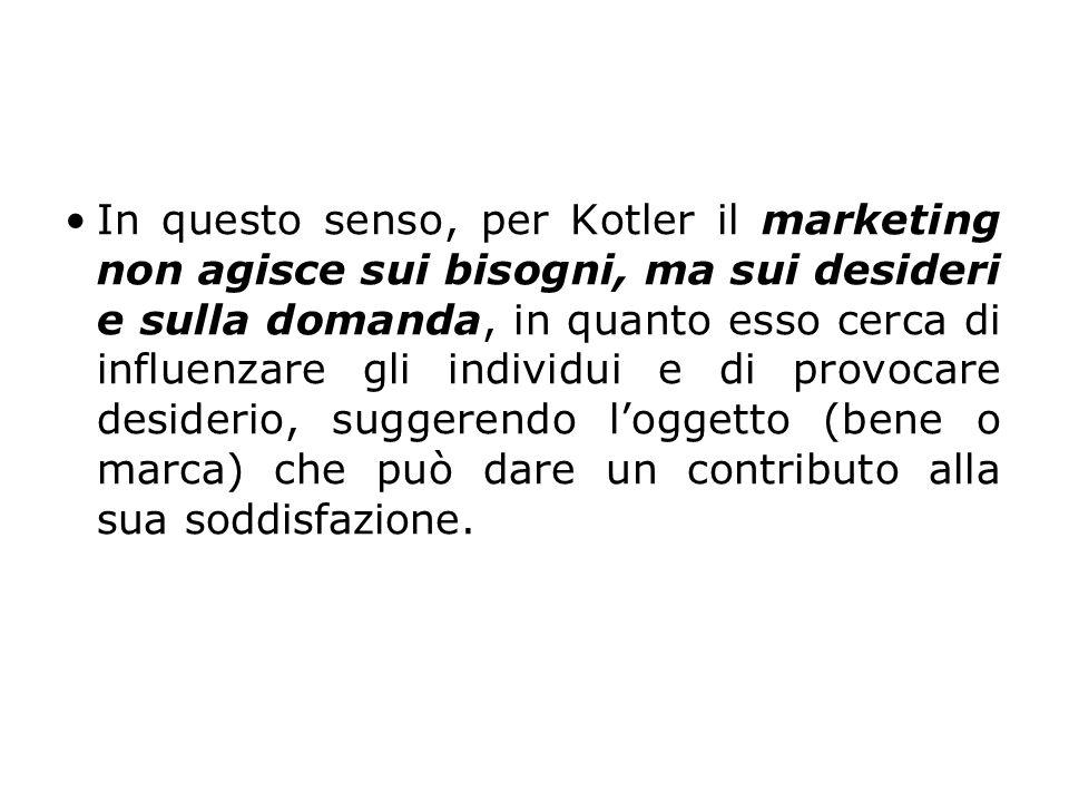 In questo senso, per Kotler il marketing non agisce sui bisogni, ma sui desideri e sulla domanda, in quanto esso cerca di influenzare gli individui e di provocare desiderio, suggerendo l'oggetto (bene o marca) che può dare un contributo alla sua soddisfazione.