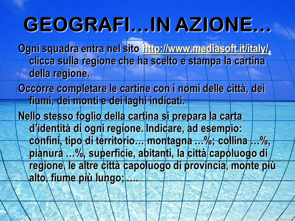 GEOGRAFI…IN AZIONE… Ogni squadra entra nel sito http://www.mediasoft.it/italy/, clicca sulla regione che ha scelto e stampa la cartina della regione.