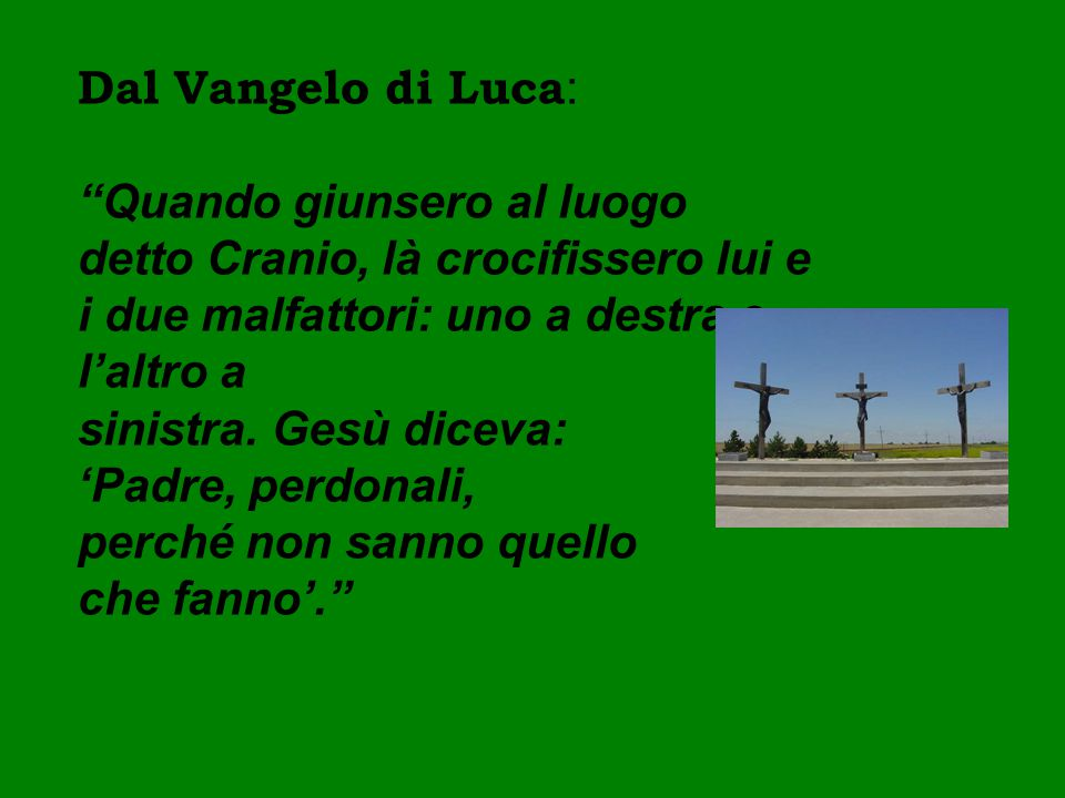Dal Vangelo di Luca: Quando giunsero al luogo detto Cranio, là crocifissero lui e i due malfattori: uno a destra e l'altro a.