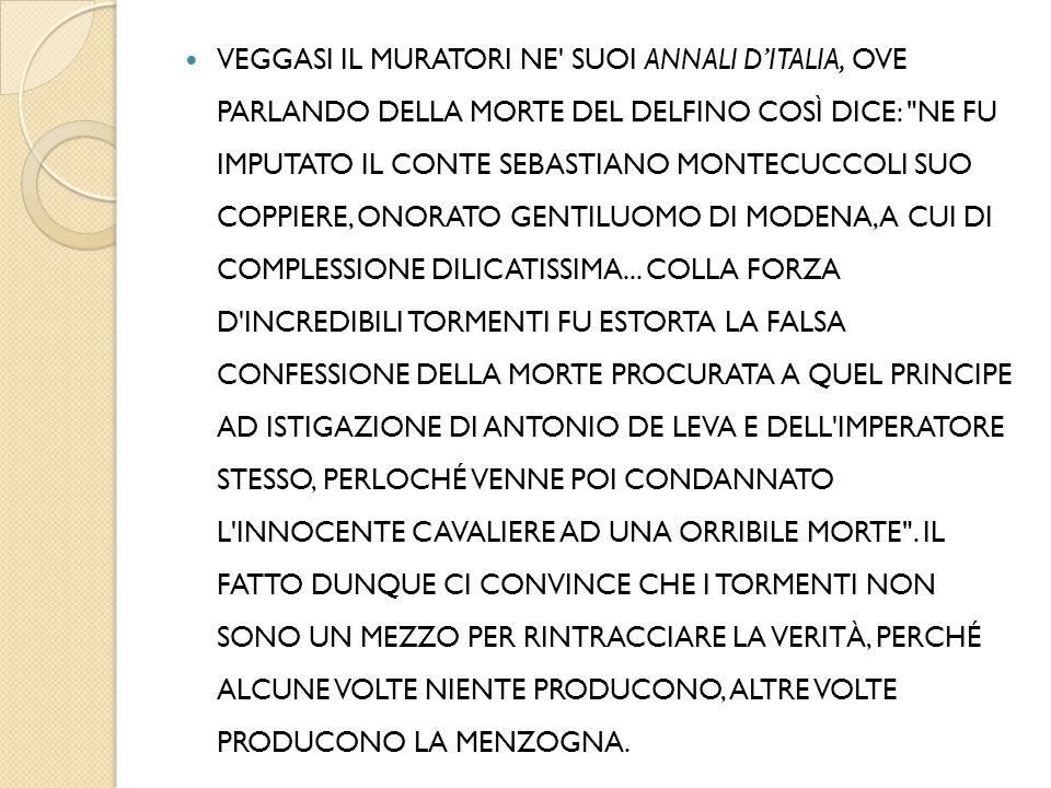 VEGGASI IL MURATORI NE SUOI ANNALI D'ITALIA, OVE PARLANDO DELLA MORTE DEL DELFINO COSÌ DICE: NE FU IMPUTATO IL CONTE SEBASTIANO MONTECUCCOLI SUO COPPIERE, ONORATO GENTILUOMO DI MODENA, A CUI DI COMPLESSIONE DILICATISSIMA...