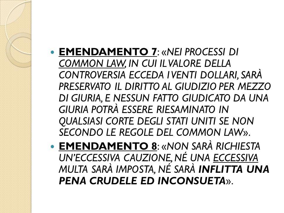EMENDAMENTO 7: «NEI PROCESSI DI COMMON LAW, IN CUI IL VALORE DELLA CONTROVERSIA ECCEDA I VENTI DOLLARI, SARÀ PRESERVATO IL DIRITTO AL GIUDIZIO PER MEZZO DI GIURIA, E NESSUN FATTO GIUDICATO DA UNA GIURIA POTRÀ ESSERE RIESAMINATO IN QUALSIASI CORTE DEGLI STATI UNITI SE NON SECONDO LE REGOLE DEL COMMON LAW».