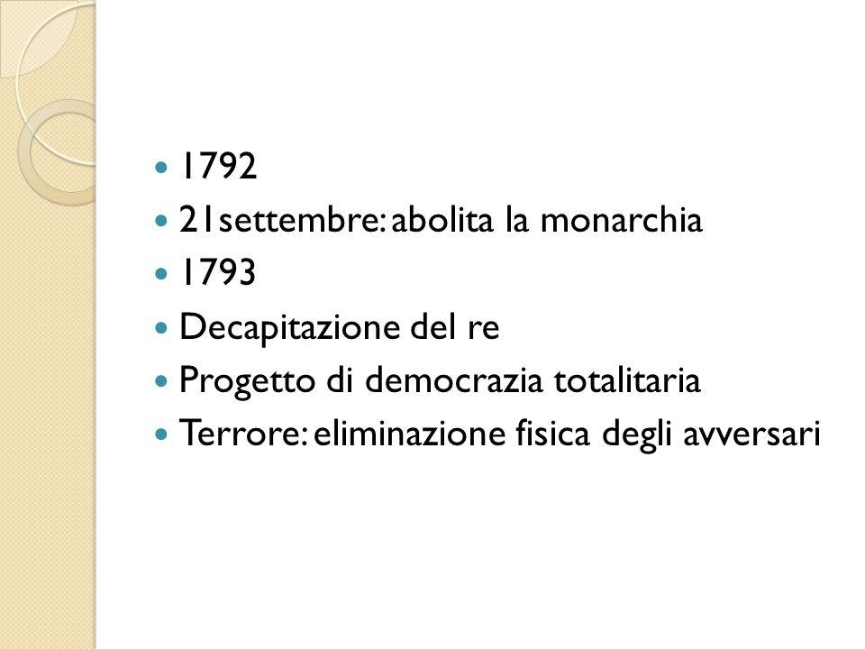 1792 21settembre: abolita la monarchia. 1793. Decapitazione del re. Progetto di democrazia totalitaria.