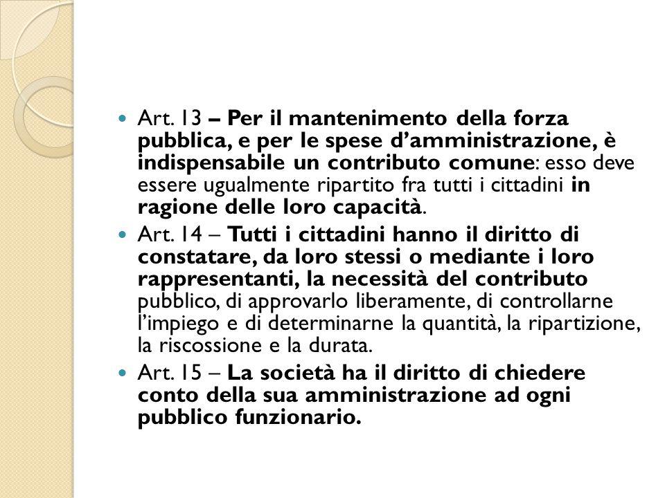 Art. 13 – Per il mantenimento della forza pubblica, e per le spese d'amministrazione, è indispensabile un contributo comune: esso deve essere ugualmente ripartito fra tutti i cittadini in ragione delle loro capacità.