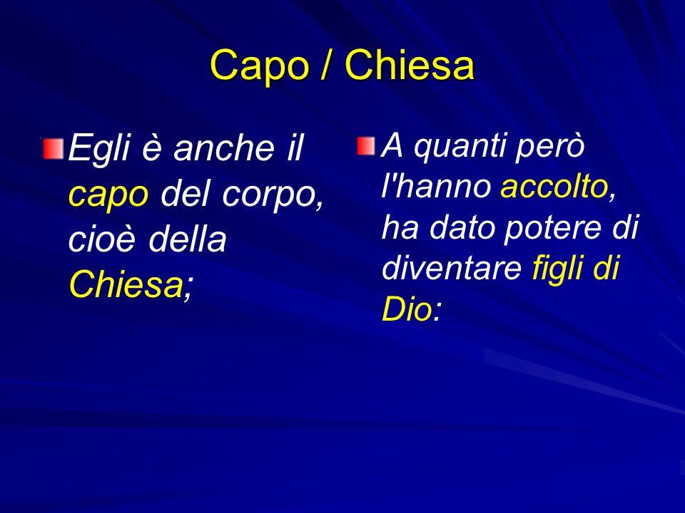 Capo / Chiesa Egli è anche il capo del corpo, cioè della Chiesa;