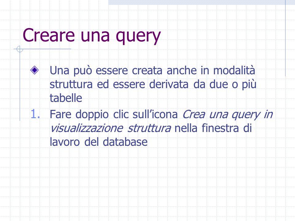 Creare una query Una può essere creata anche in modalità struttura ed essere derivata da due o più tabelle.