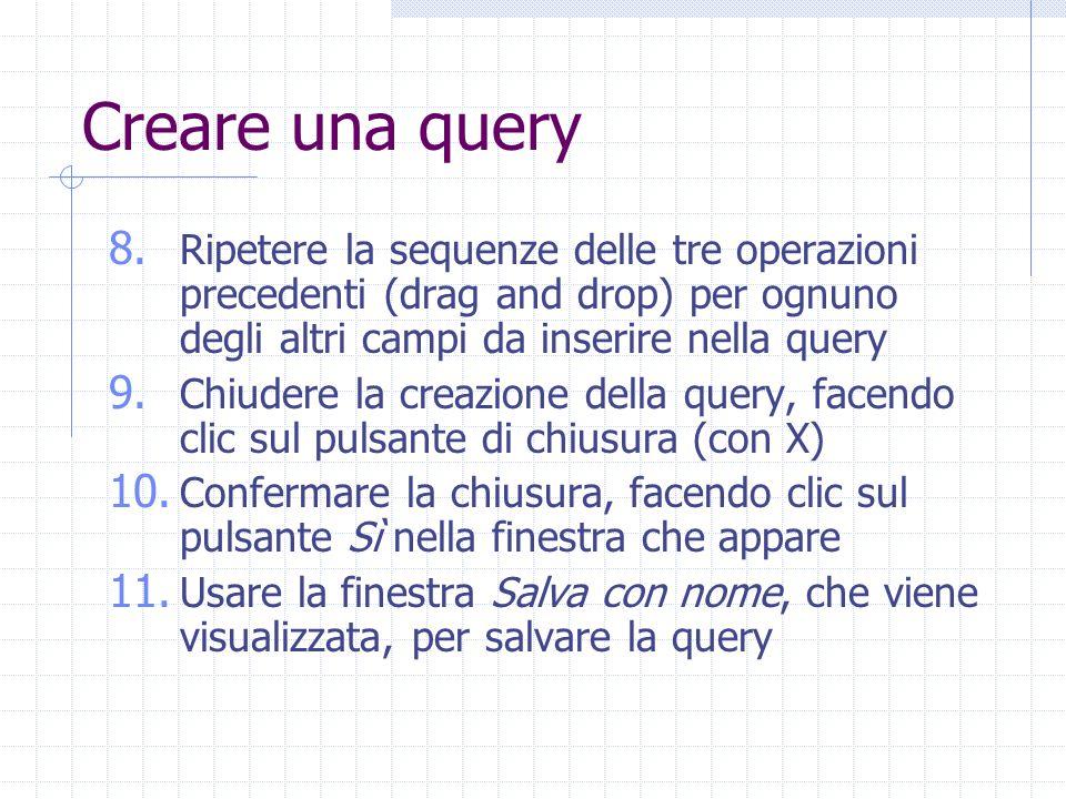 Creare una query Ripetere la sequenze delle tre operazioni precedenti (drag and drop) per ognuno degli altri campi da inserire nella query.