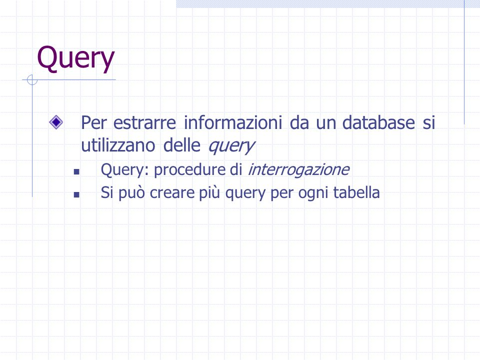 Query Per estrarre informazioni da un database si utilizzano delle query. Query: procedure di interrogazione.
