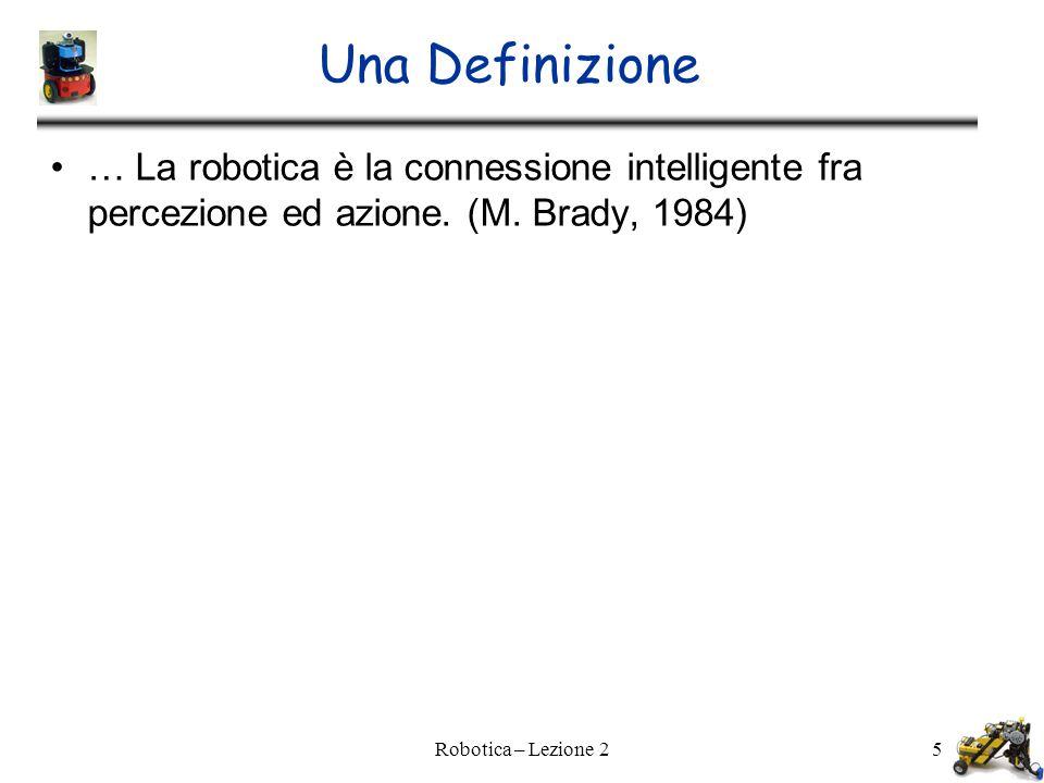 Una Definizione … La robotica è la connessione intelligente fra percezione ed azione. (M. Brady, 1984)