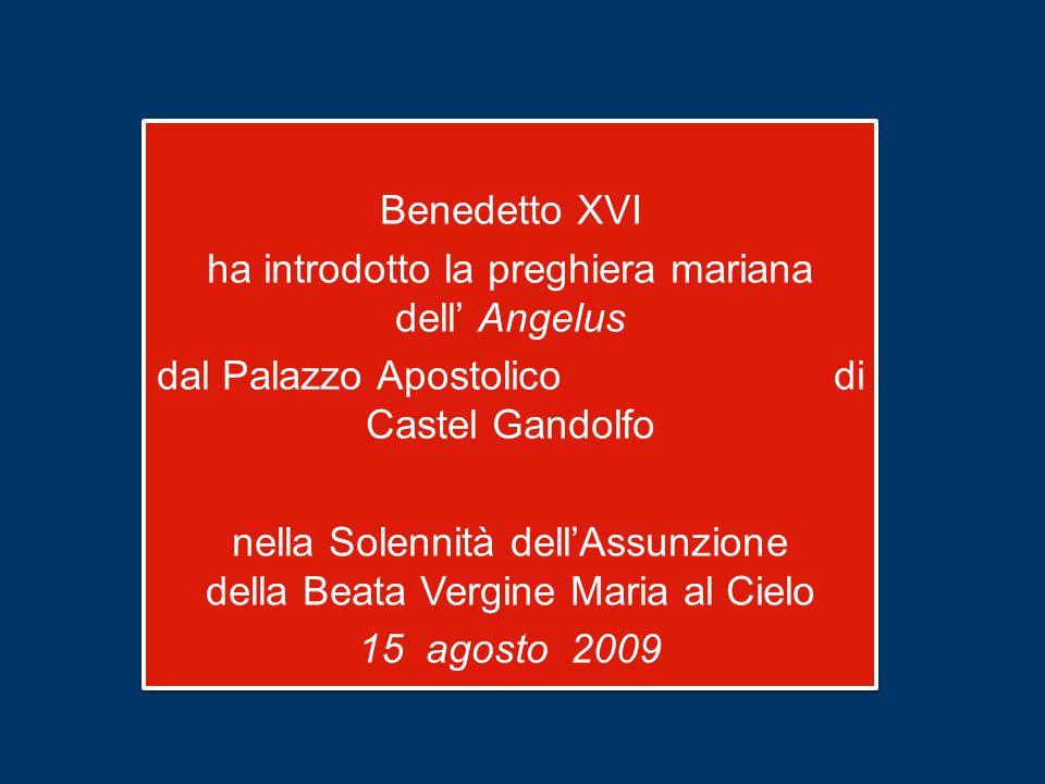 Benedetto XVI ha introdotto la preghiera mariana dell' Angelus dal Palazzo Apostolico di Castel Gandolfo nella Solennità dell'Assunzione della Beata Vergine Maria al Cielo 15 agosto 2009