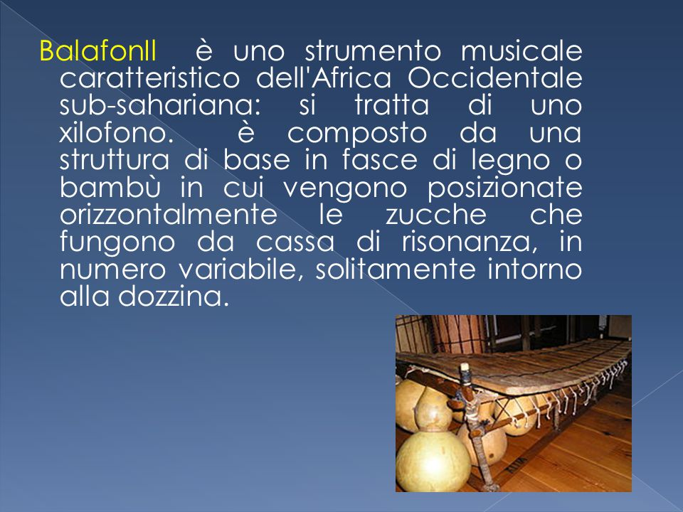 BalafonIl è uno strumento musicale caratteristico dell Africa Occidentale sub-sahariana: si tratta di uno xilofono.