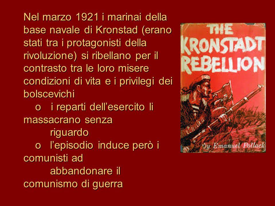 Nel marzo 1921 i marinai della base navale di Kronstad (erano stati tra i protagonisti della rivoluzione) si ribellano per il contrasto tra le loro misere condizioni di vita e i privilegi dei bolscevichi o i reparti dell'esercito li massacrano senza riguardo o l'episodio induce però i comunisti ad abbandonare il comunismo di guerra