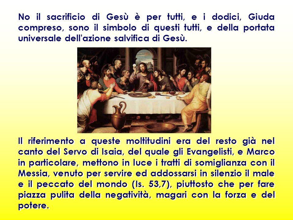 No il sacrificio di Gesù è per tutti, e i dodici, Giuda compreso, sono il simbolo di questi tutti, e della portata universale dell azione salvifica di Gesù.